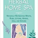 Herbal Home Spa: Naturally Refreshing Wraps, Rubs, Lotions, Masks, Oils, and Scrubs (Herbal Body)